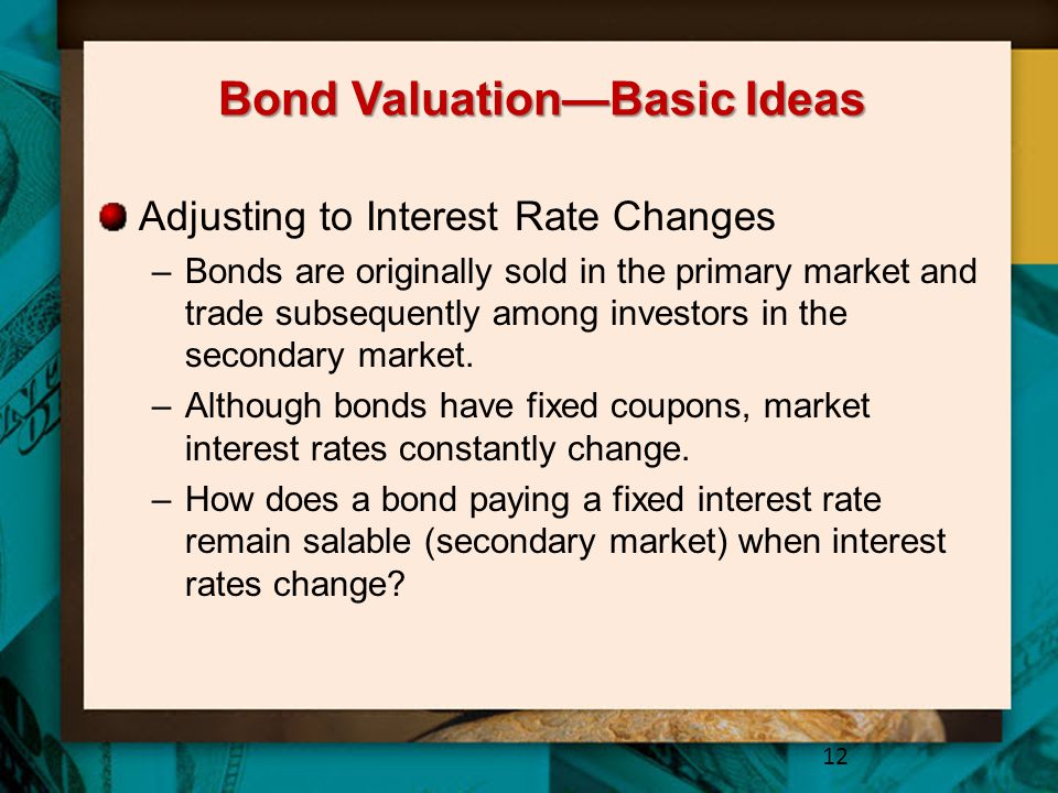 Bond Valuation—Basic Ideas Adjusting to Interest Rate Changes –Bonds are originally sold in the primary market and trade subsequently among investors