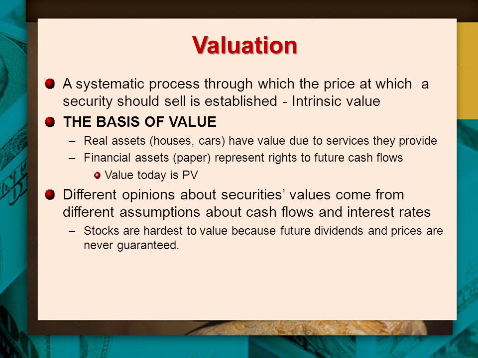 Valuation A systematic process through which the price at which a security should sell is established - Intrinsic value THE BASIS OF VALUE –Real asset