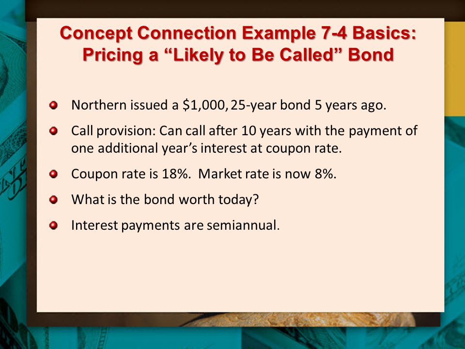 """Concept Connection Example 7-4 Basics: Pricing a """"Likely to Be Called"""" Bond Northern issued a $1,000, 25-year bond 5 years ago. Call provision: Can ca"""