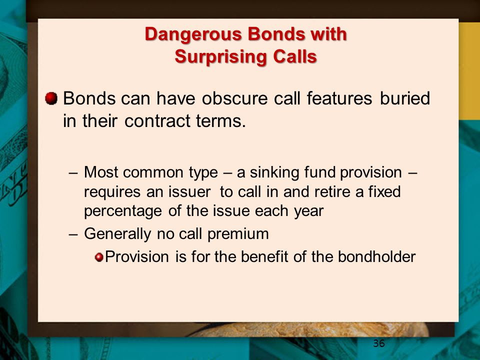 Dangerous Bonds with Surprising Calls Bonds can have obscure call features buried in their contract terms. –Most common type – a sinking fund provisio