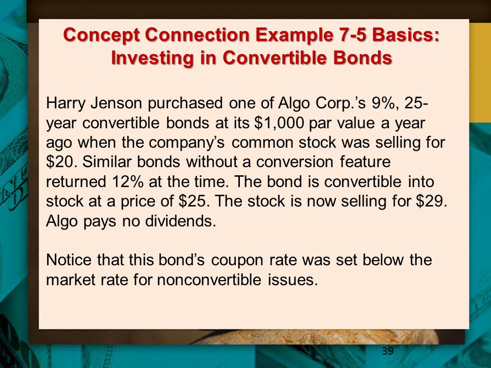 Concept Connection Example 7-5 Basics: Investing in Convertible Bonds 39 Harry Jenson purchased one of Algo Corp.'s 9%, 25- year convertible bonds at