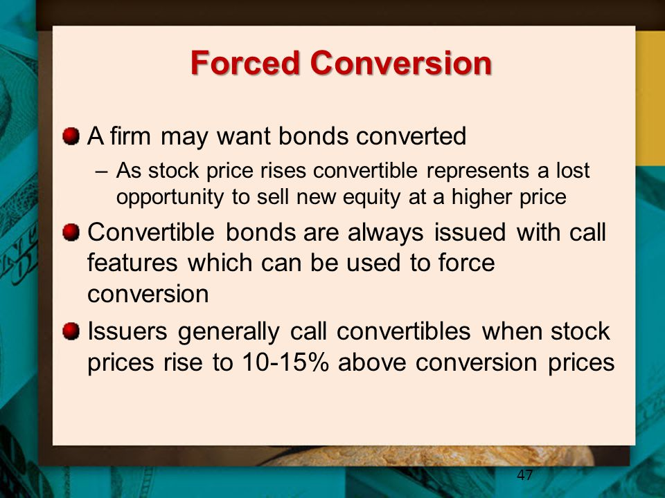 Forced Conversion A firm may want bonds converted –As stock price rises convertible represents a lost opportunity to sell new equity at a higher price