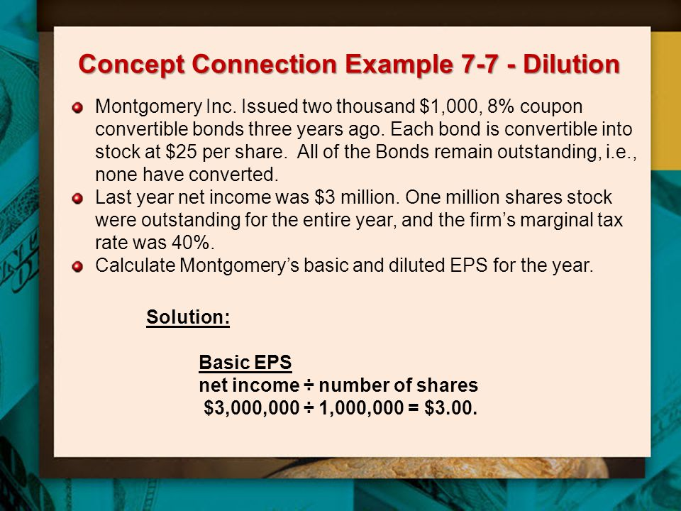 Concept Connection Example 7-7 - Dilution Montgomery Inc. Issued two thousand $1,000, 8% coupon convertible bonds three years ago. Each bond is conver