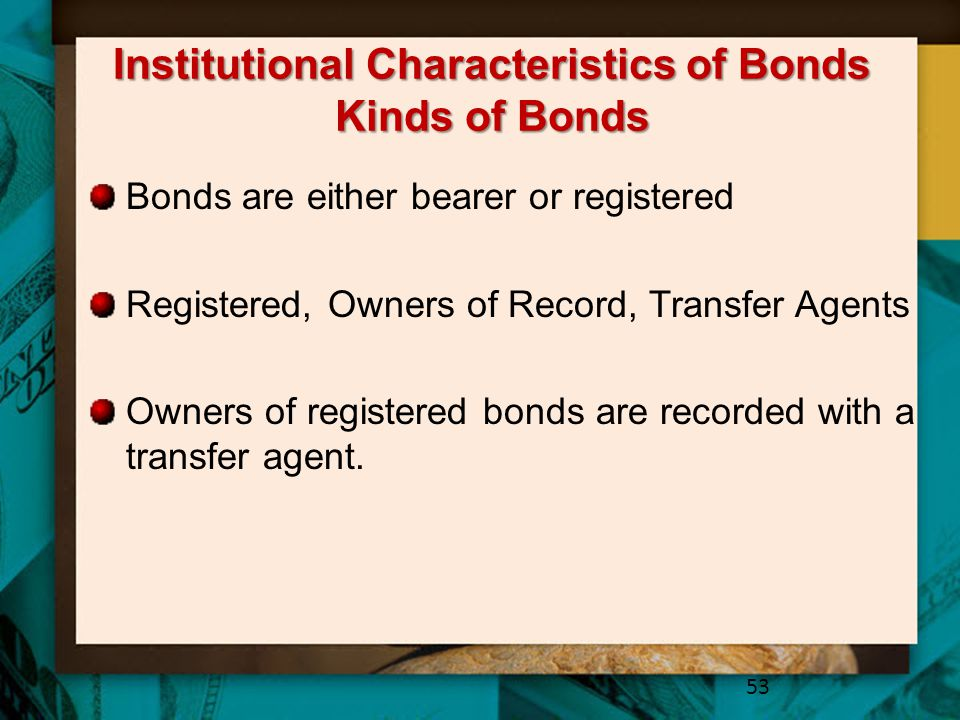 Institutional Characteristics of Bonds Kinds of Bonds Bonds are either bearer or registered Registered, Owners of Record, Transfer Agents Owners of re