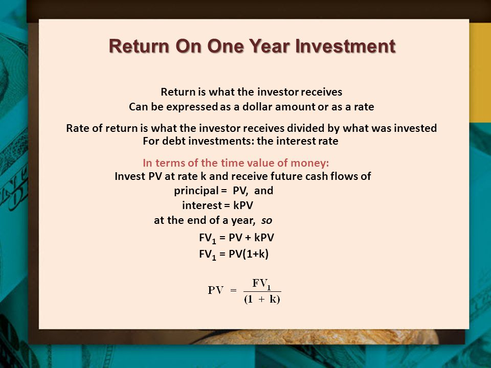Return On One Year Investment Return is what the investor receives Can be expressed as a dollar amount or as a rate Rate of return is what the investo