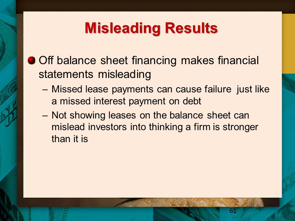 Misleading Results Off balance sheet financing makes financial statements misleading –Missed lease payments can cause failure just like a missed inter
