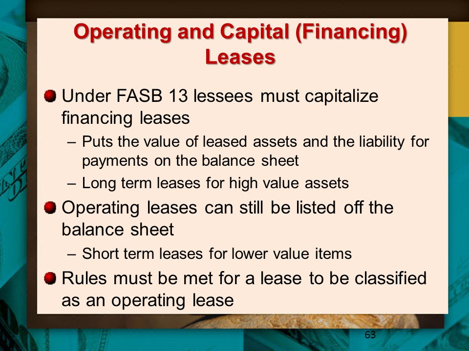 Operating and Capital (Financing) Leases Under FASB 13 lessees must capitalize financing leases –Puts the value of leased assets and the liability for