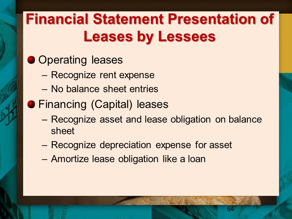 Financial Statement Presentation of Leases by Lessees Operating leases –Recognize rent expense –No balance sheet entries Financing (Capital) leases –R