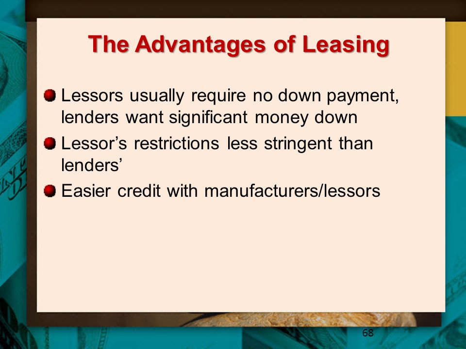 The Advantages of Leasing Lessors usually require no down payment, lenders want significant money down Lessor's restrictions less stringent than lende