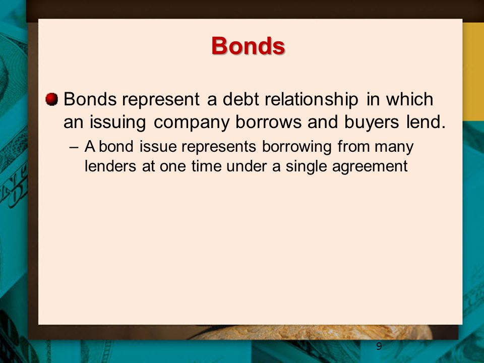 Bonds Bonds represent a debt relationship in which an issuing company borrows and buyers lend. –A bond issue represents borrowing from many lenders at