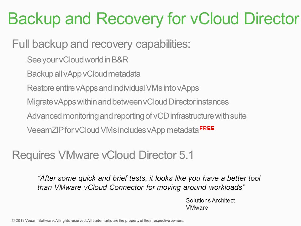 Backup and Recovery for vCloud Director After some quick and brief tests, it looks like you have a better tool than VMware vCloud Connector for moving around workloads Solutions Architect VMware