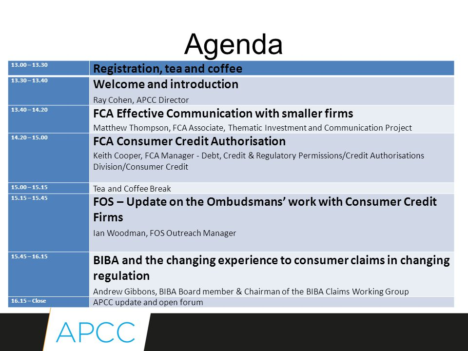 Agenda 13.00 – 13.30 Registration, tea and coffee 13.30 – 13.40 Welcome and introduction Ray Cohen, APCC Director 13.40 – 14.20 FCA Effective Communication with smaller firms Matthew Thompson, FCA Associate, Thematic Investment and Communication Project 14.20 – 15.00 FCA Consumer Credit Authorisation Keith Cooper, FCA Manager - Debt, Credit & Regulatory Permissions/Credit Authorisations Division/Consumer Credit 15.00 – 15.15 Tea and Coffee Break 15.15 – 15.45 FOS – Update on the Ombudsmans' work with Consumer Credit Firms Ian Woodman, FOS Outreach Manager 15.45 – 16.15 BIBA and the changing experience to consumer claims in changing regulation Andrew Gibbons, BIBA Board member & Chairman of the BIBA Claims Working Group 16.15 – Close APCC update and open forum