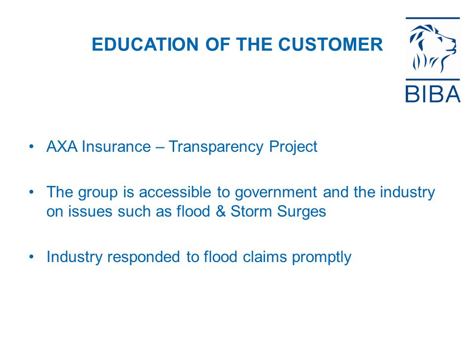 EDUCATION OF THE CUSTOMER AXA Insurance – Transparency Project The group is accessible to government and the industry on issues such as flood & Storm Surges Industry responded to flood claims promptly