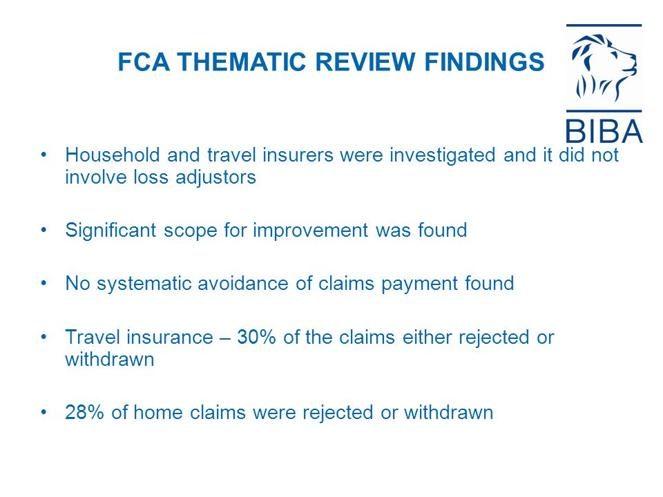 FCA THEMATIC REVIEW FINDINGS Household and travel insurers were investigated and it did not involve loss adjustors Significant scope for improvement was found No systematic avoidance of claims payment found Travel insurance – 30% of the claims either rejected or withdrawn 28% of home claims were rejected or withdrawn