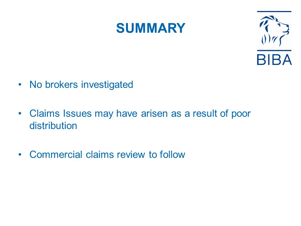 SUMMARY No brokers investigated Claims Issues may have arisen as a result of poor distribution Commercial claims review to follow