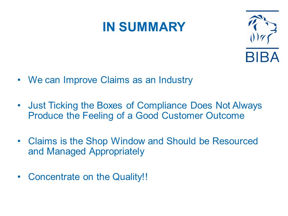 IN SUMMARY We can Improve Claims as an Industry Just Ticking the Boxes of Compliance Does Not Always Produce the Feeling of a Good Customer Outcome Claims is the Shop Window and Should be Resourced and Managed Appropriately Concentrate on the Quality!!