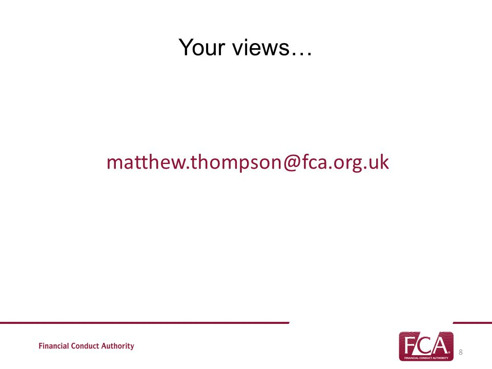 Your views… matthew.thompson@fca.org.uk 8