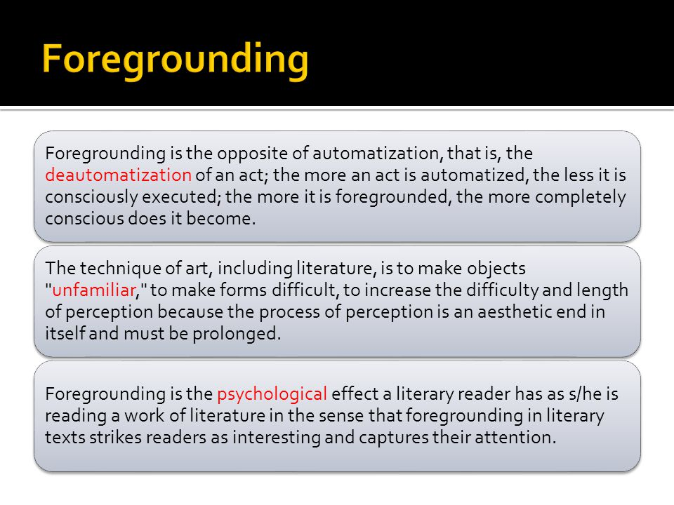 Foregrounding is the opposite of automatization, that is, the deautomatization of an act; the more an act is automatized, the less it is consciously e