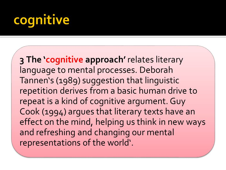 3 The 'cognitive approach' relates literary language to mental processes. Deborah Tannen's (1989) suggestion that linguistic repetition derives from a