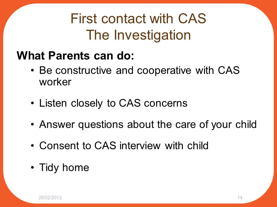 First contact with CAS The Investigation What Parents can do: Be constructive and cooperative with CAS worker Listen closely to CAS concerns Answer questions about the care of your child Consent to CAS interview with child Tidy home 28/02/201314