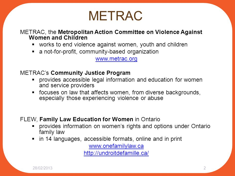 METRAC METRAC, the Metropolitan Action Committee on Violence Against Women and Children  works to end violence against women, youth and children  a not-for-profit, community-based organization www.metrac.org METRAC's Community Justice Program  provides accessible legal information and education for women and service providers  focuses on law that affects women, from diverse backgrounds, especially those experiencing violence or abuse FLEW, Family Law Education for Women in Ontario  provides information on women's rights and options under Ontario family law  in 14 languages, accessible formats, online and in print www.onefamilylaw.ca http://undroitdefamille.ca/ 28/02/20132