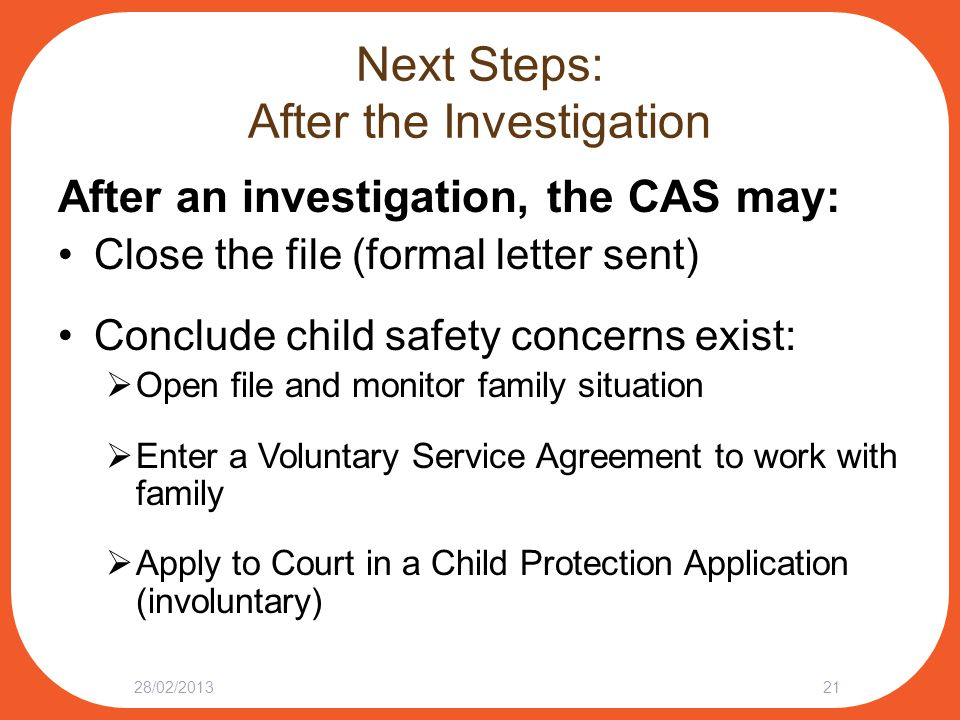 Next Steps: After the Investigation After an investigation, the CAS may: Close the file (formal letter sent) Conclude child safety concerns exist:  Open file and monitor family situation  Enter a Voluntary Service Agreement to work with family  Apply to Court in a Child Protection Application (involuntary) 28/02/201321