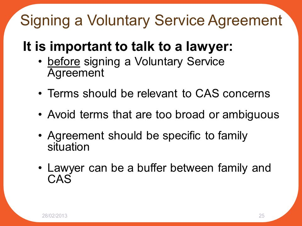 Signing a Voluntary Service Agreement It is important to talk to a lawyer: before signing a Voluntary Service Agreement Terms should be relevant to CAS concerns Avoid terms that are too broad or ambiguous Agreement should be specific to family situation Lawyer can be a buffer between family and CAS 28/02/201325