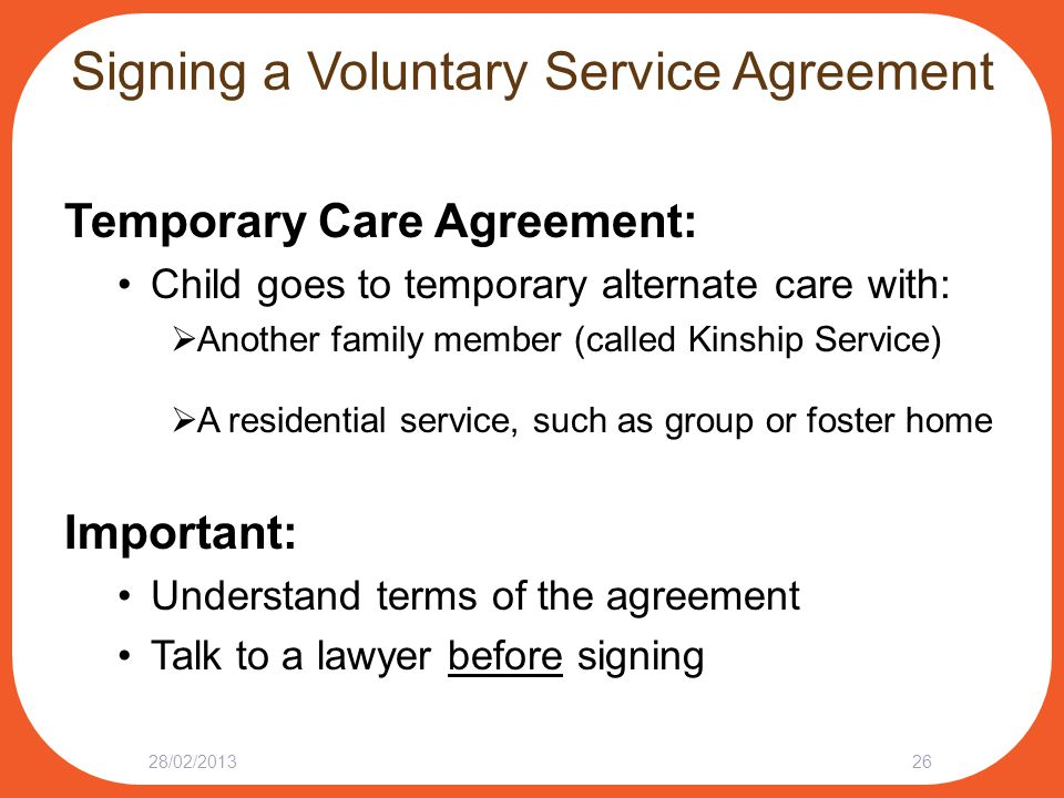 Signing a Voluntary Service Agreement Temporary Care Agreement: Child goes to temporary alternate care with:  Another family member (called Kinship Service)  A residential service, such as group or foster home Important: Understand terms of the agreement Talk to a lawyer before signing 28/02/201326