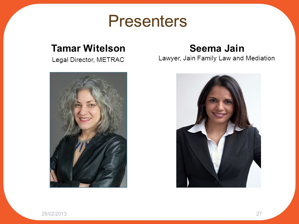 Presenters Tamar Witelson Legal Director, METRAC 28/02/201327 Seema Jain Lawyer, Jain Family Law and Mediation