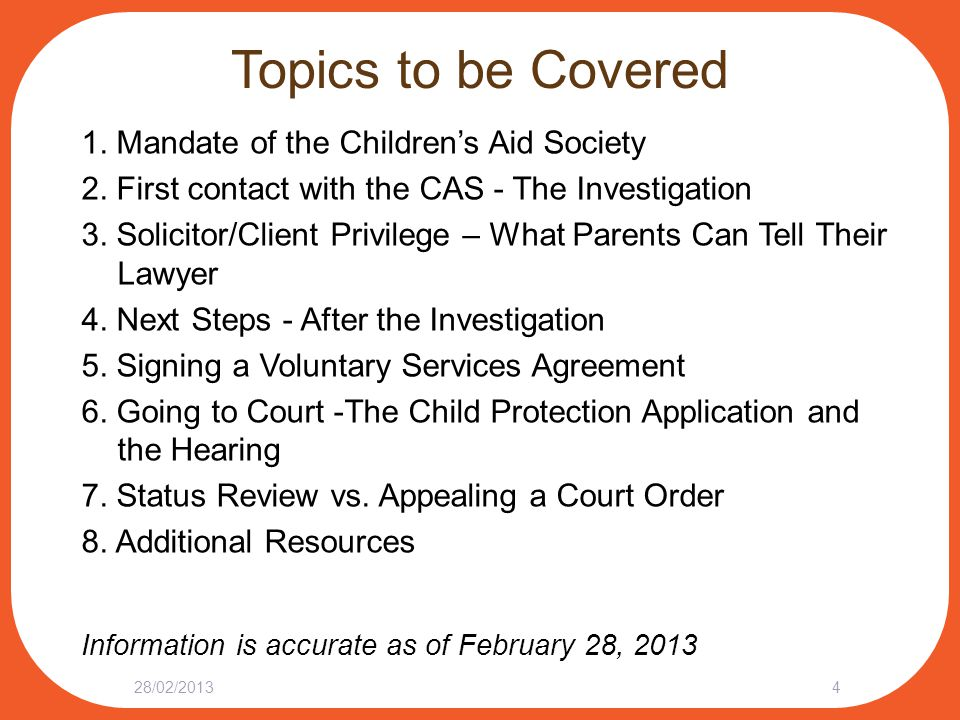 First contact with CAS The Investigation What Parents Can Do: Explain supports for, or any work done about CAS concerns Ask for the opportunity to consult with a lawyer Consider talking to a lawyer before signing any documents, such as:  Consent to talk to school staff  Consent to talk to family doctor or psychiatrist  Agreement to a child or family assessment Ask for a referral to a lawyer/legal aid 28/02/201315