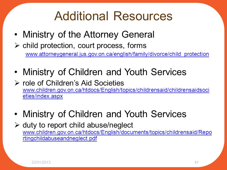 Additional Resources Ministry of the Attorney General  child protection, court process, forms www.attorneygeneral.jus.gov.on.ca/english/family/divorce/child_protection Ministry of Children and Youth Services  role of Children's Aid Societies www.children.gov.on.ca/htdocs/English/topics/childrensaid/childrensaidsoci eties/index.aspx www.children.gov.on.ca/htdocs/English/topics/childrensaid/childrensaidsoci eties/index.aspx Ministry of Children and Youth Services  duty to report child abuse/neglect www.children.gov.on.ca/htdocs/English/documents/topics/childrensaid/Repo rtingchildabuseandneglect.pdf www.children.gov.on.ca/htdocs/English/documents/topics/childrensaid/Repo rtingchildabuseandneglect.pdf 23/01/201341
