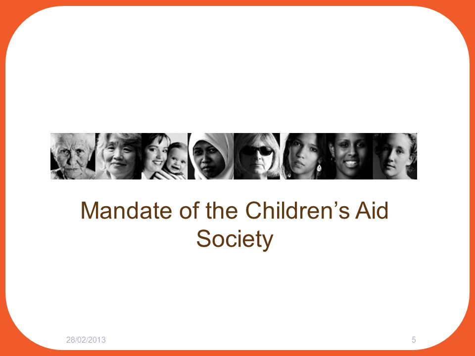 Mandate of the Children's Aid Society Children's Aid Societies provide child protection services required under the Child and Family Services Act 47 CAS's across Ontario, including:  6 Aboriginal  2 Catholic  1 Jewish Webinar: Understanding the Children's Aid Society – From the Inside http://yourlegalrights.on.ca/webinar/85974 28/02/20136