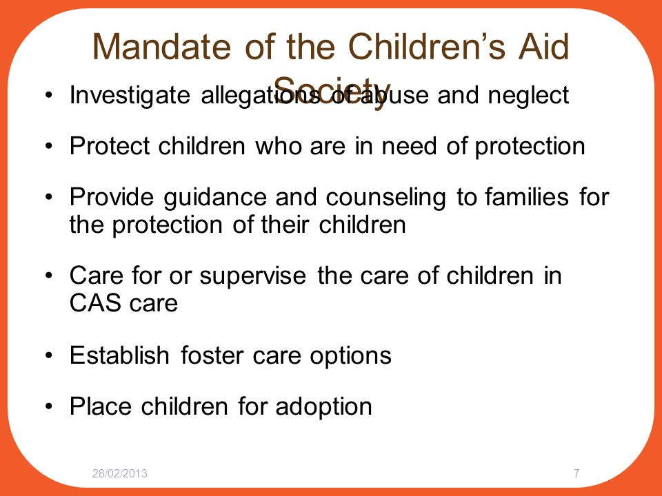 Mandate of the Children's Aid Society Investigate allegations of abuse and neglect Protect children who are in need of protection Provide guidance and counseling to families for the protection of their children Care for or supervise the care of children in CAS care Establish foster care options Place children for adoption 28/02/20137