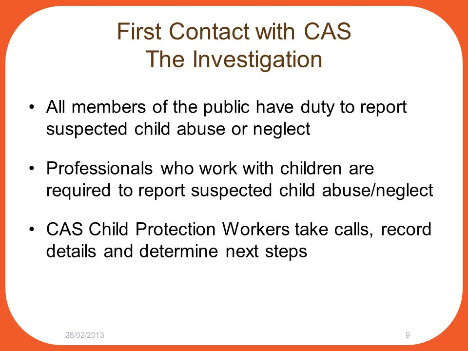 Going to Court The Child Protection Application Court will decide on temporary care and custody of child: Child may stay or return to home Child at home may have CAS supervision order Child may go to care of another person, under CAS supervision Child may go into the temporary care and custody of CAS 28/02/201330