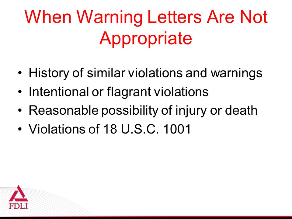 When Warning Letters Are Not Appropriate History of similar violations and warnings Intentional or flagrant violations Reasonable possibility of injury or death Violations of 18 U.S.C.