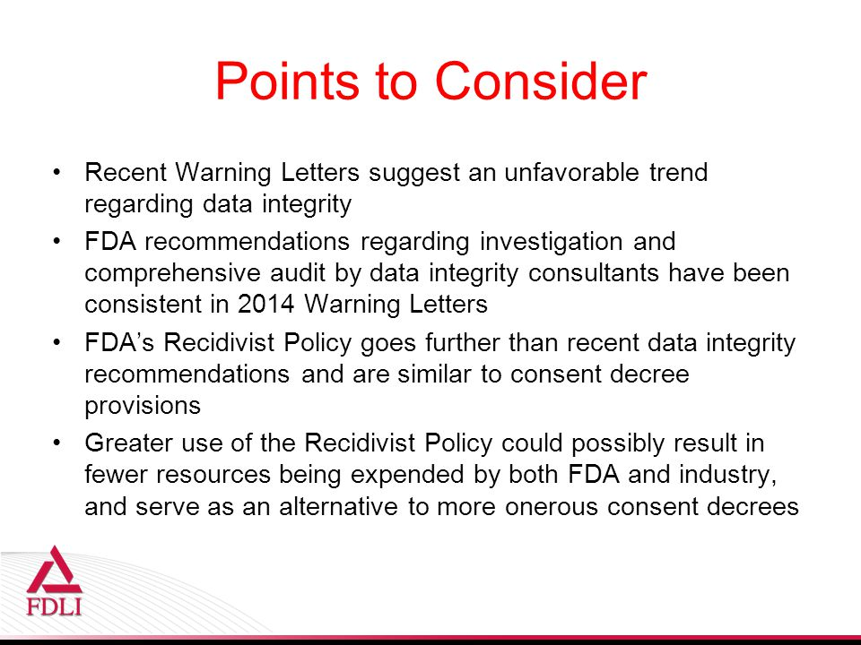 Points to Consider Recent Warning Letters suggest an unfavorable trend regarding data integrity FDA recommendations regarding investigation and comprehensive audit by data integrity consultants have been consistent in 2014 Warning Letters FDA's Recidivist Policy goes further than recent data integrity recommendations and are similar to consent decree provisions Greater use of the Recidivist Policy could possibly result in fewer resources being expended by both FDA and industry, and serve as an alternative to more onerous consent decrees