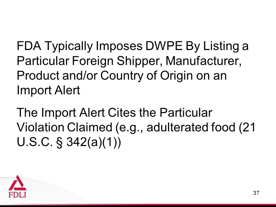 FDA Typically Imposes DWPE By Listing a Particular Foreign Shipper, Manufacturer, Product and/or Country of Origin on an Import Alert The Import Alert Cites the Particular Violation Claimed (e.g., adulterated food (21 U.S.C.