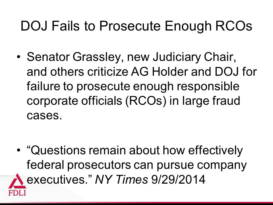 DOJ Fails to Prosecute Enough RCOs Senator Grassley, new Judiciary Chair, and others criticize AG Holder and DOJ for failure to prosecute enough responsible corporate officials (RCOs) in large fraud cases.