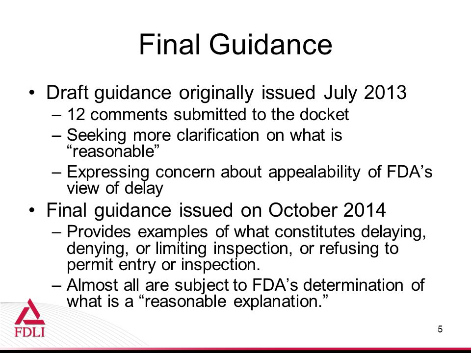 Draft guidance originally issued July 2013 –12 comments submitted to the docket –Seeking more clarification on what is reasonable –Expressing concern about appealability of FDA's view of delay Final guidance issued on October 2014 –Provides examples of what constitutes delaying, denying, or limiting inspection, or refusing to permit entry or inspection.