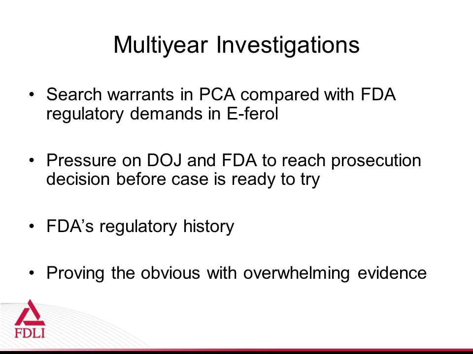 Multiyear Investigations Search warrants in PCA compared with FDA regulatory demands in E-ferol Pressure on DOJ and FDA to reach prosecution decision before case is ready to try FDA's regulatory history Proving the obvious with overwhelming evidence