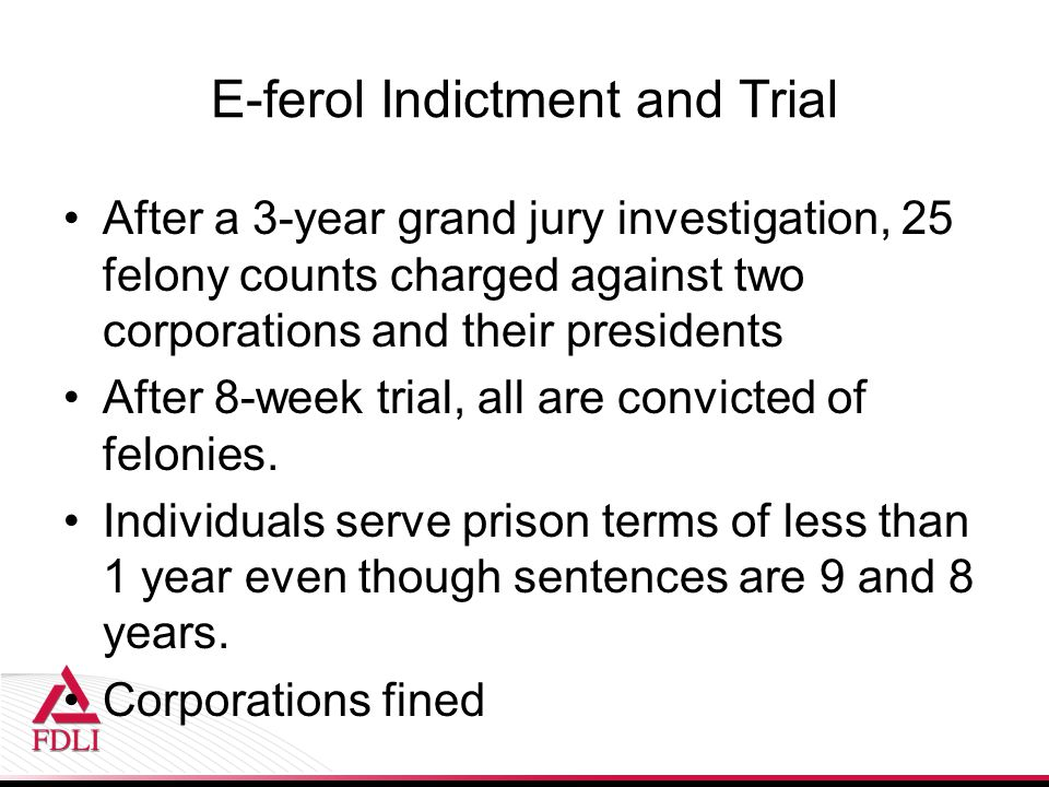 E-ferol Indictment and Trial After a 3-year grand jury investigation, 25 felony counts charged against two corporations and their presidents After 8-week trial, all are convicted of felonies.