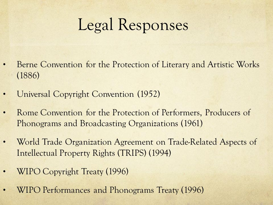 Legal Responses Berne Convention for the Protection of Literary and Artistic Works (1886) Universal Copyright Convention (1952) Rome Convention for the Protection of Performers, Producers of Phonograms and Broadcasting Organizations (1961) World Trade Organization Agreement on Trade-Related Aspects of Intellectual Property Rights (TRIPS) (1994) WIPO Copyright Treaty (1996) WIPO Performances and Phonograms Treaty (1996)