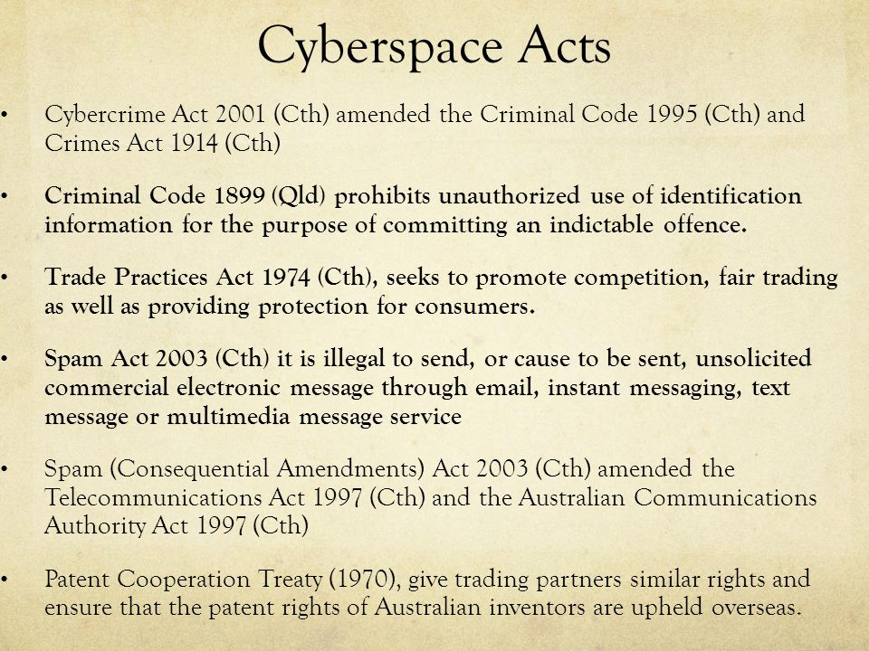 Cyberspace Acts Cybercrime Act 2001 (Cth) amended the Criminal Code 1995 (Cth) and Crimes Act 1914 (Cth) Criminal Code 1899 (Qld) prohibits unauthorized use of identification information for the purpose of committing an indictable offence.