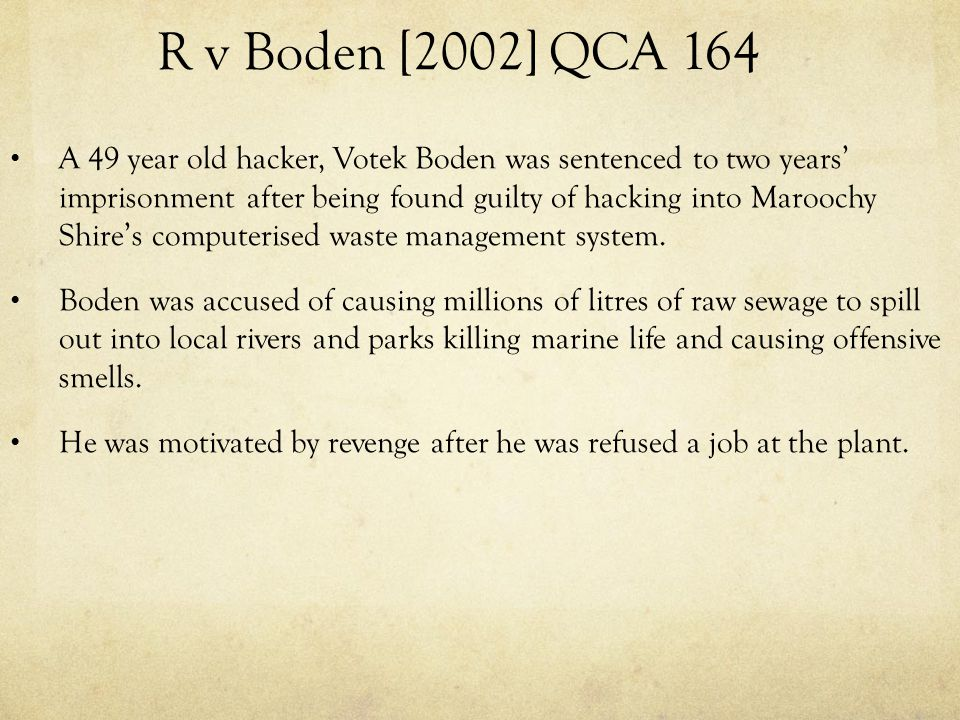 R v Boden [2002] QCA 164 A 49 year old hacker, Votek Boden was sentenced to two years' imprisonment after being found guilty of hacking into Maroochy Shire's computerised waste management system.