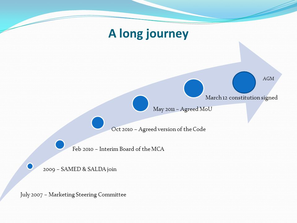 A long journey July 2007 – Marketing Steering Committee 2009 – SAMED & SALDA join Feb 2010 – Interim Board of the MCA Oct 2010 – Agreed version of the