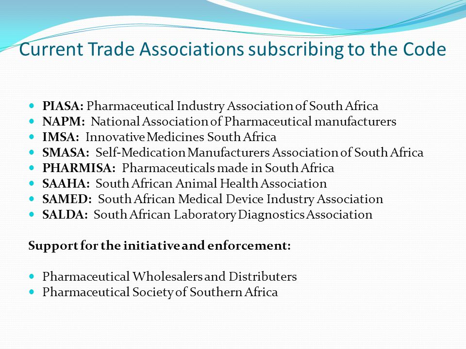 Current Trade Associations subscribing to the Code PIASA: Pharmaceutical Industry Association of South Africa NAPM: National Association of Pharmaceut