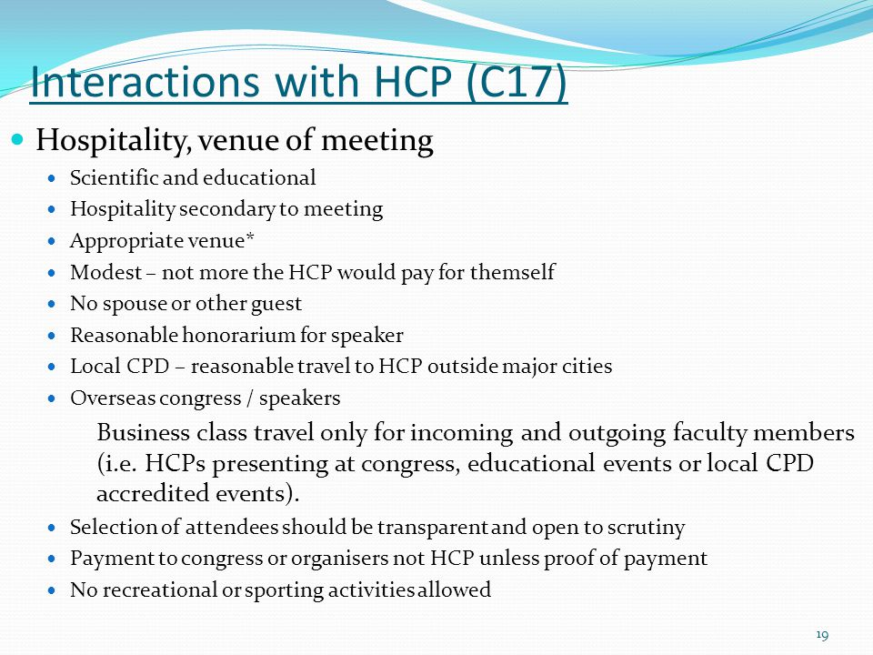 Interactions with HCP (C17) Hospitality, venue of meeting Scientific and educational Hospitality secondary to meeting Appropriate venue* Modest – not