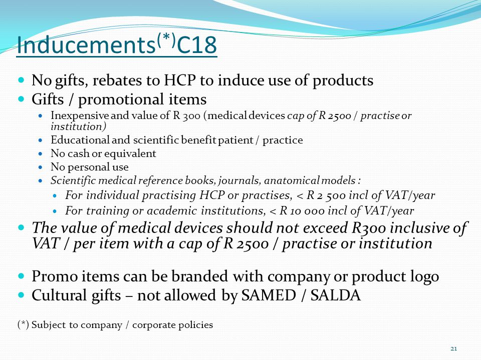 Inducements (*) C18 No gifts, rebates to HCP to induce use of products Gifts / promotional items Inexpensive and value of R 300 (medical devices cap o