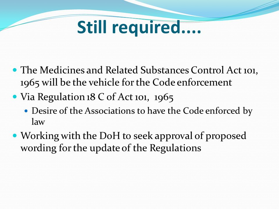 Still required.... The Medicines and Related Substances Control Act 101, 1965 will be the vehicle for the Code enforcement Via Regulation 18 C of Act