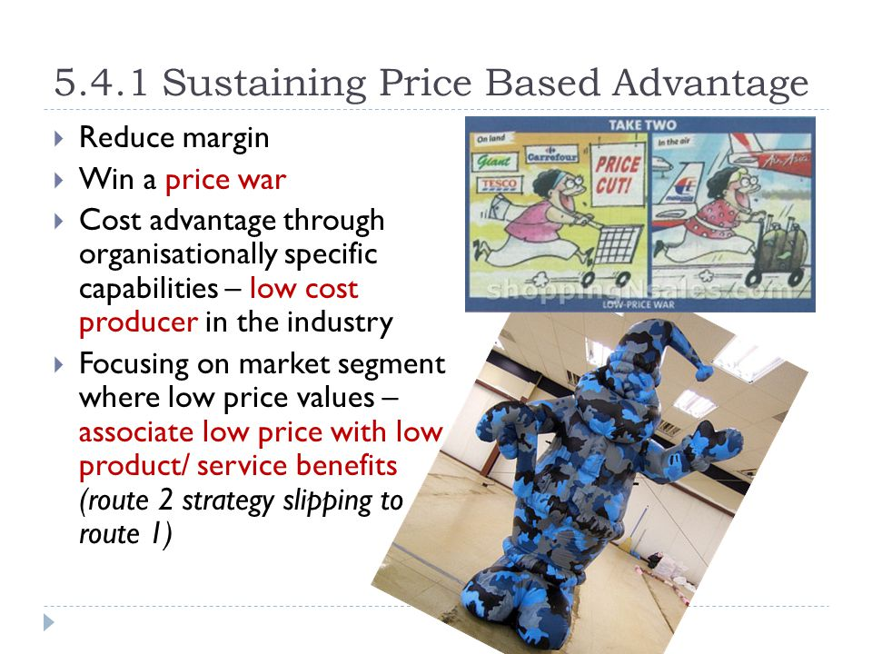 5.4.1 Sustaining Price Based Advantage  Reduce margin  Win a price war  Cost advantage through organisationally specific capabilities – low cost pr